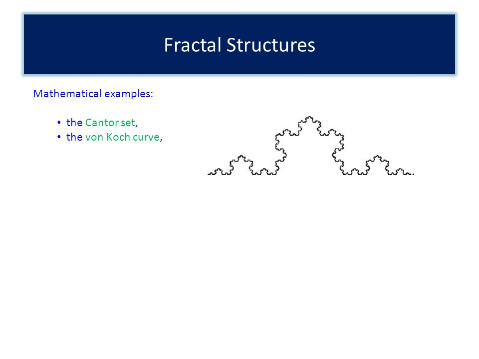 Fractal Structures Mathematical examples: the Cantor set, the von Koch curve,
