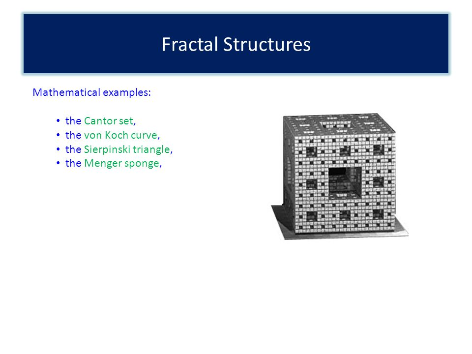 Fractal Structures Mathematical examples: the Cantor set, the von Koch curve, the Sierpinski triangle, the Menger sponge,