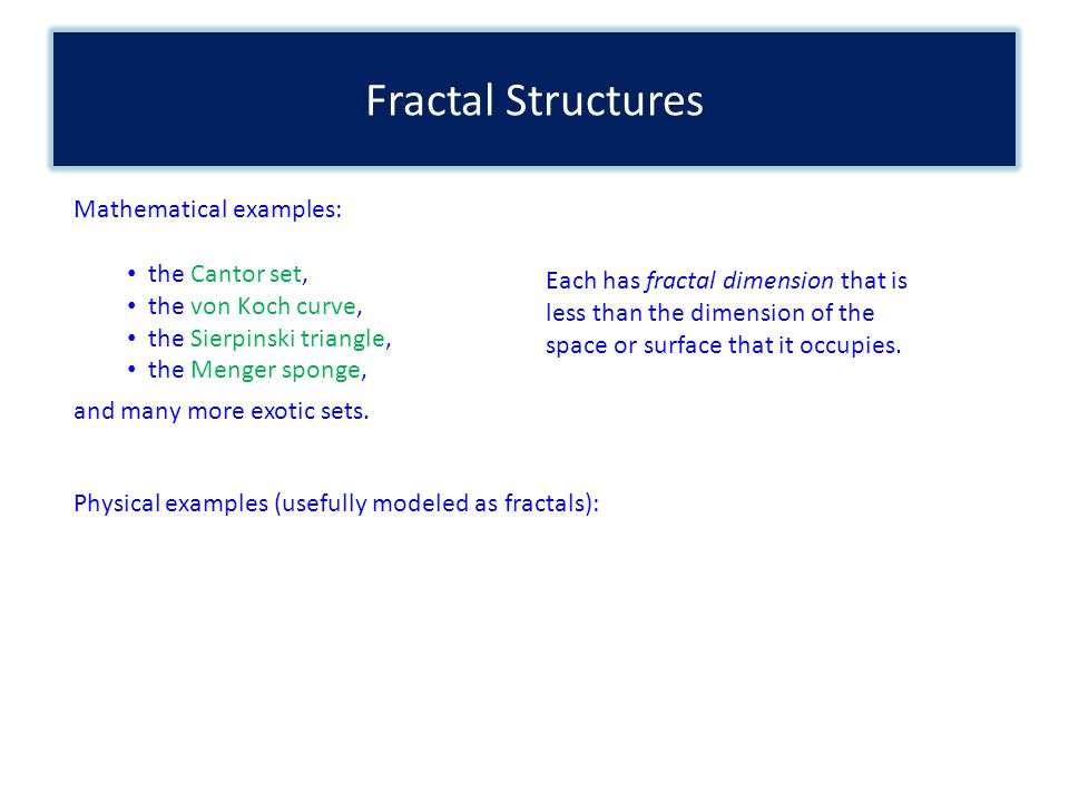 Fractal Structures Mathematical examples: the Cantor set, the von Koch curve, the Sierpinski triangle, the Menger sponge, and many more exotic sets. E