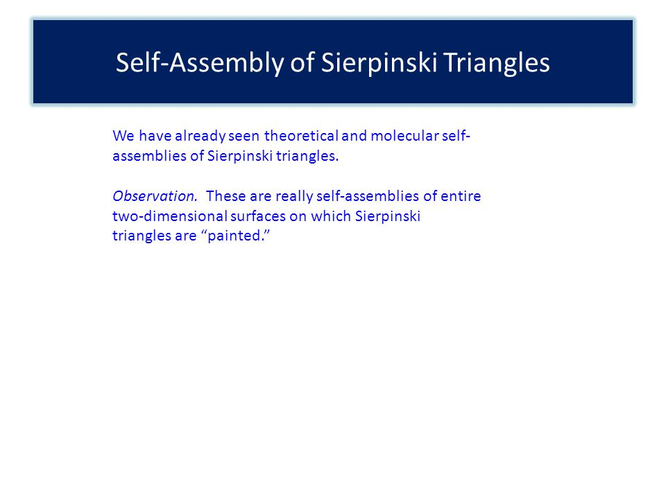Self-Assembly of Sierpinski Triangles We have already seen theoretical and molecular self- assemblies of Sierpinski triangles. Observation. These are