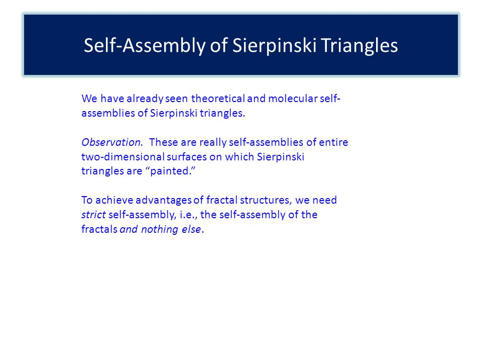 Self-Assembly of Sierpinski Triangles We have already seen theoretical and molecular self- assemblies of Sierpinski triangles.