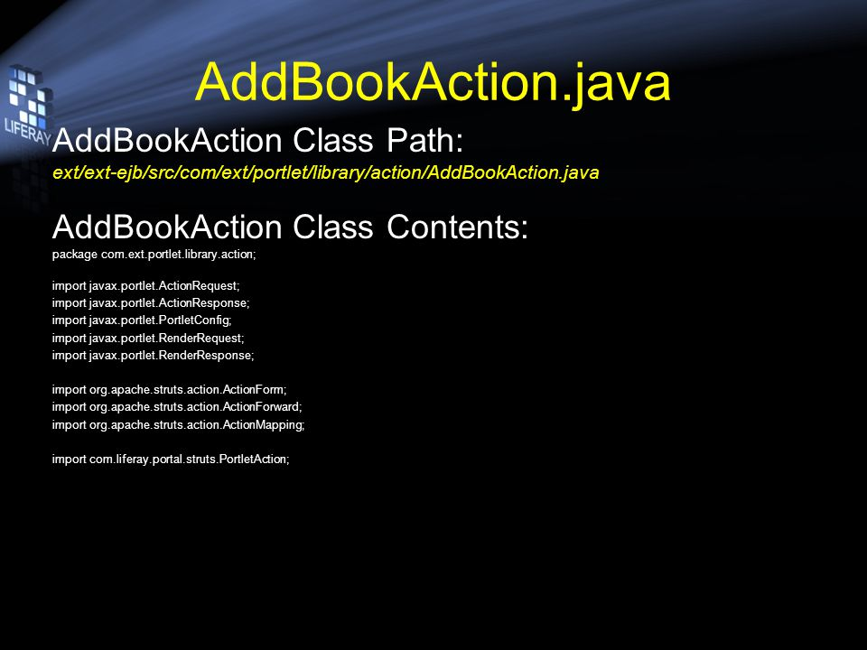 AddBookAction.java AddBookAction Class Path: ext/ext-ejb/src/com/ext/portlet/library/action/AddBookAction.java AddBookAction Class Contents: package c
