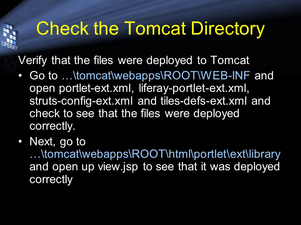 Check the Tomcat Directory Verify that the files were deployed to Tomcat Go to …\tomcat\webapps\ROOT\WEB-INF and open portlet-ext.xml, liferay-portlet-ext.xml, struts-config-ext.xml and tiles-defs-ext.xml and check to see that the files were deployed correctly.