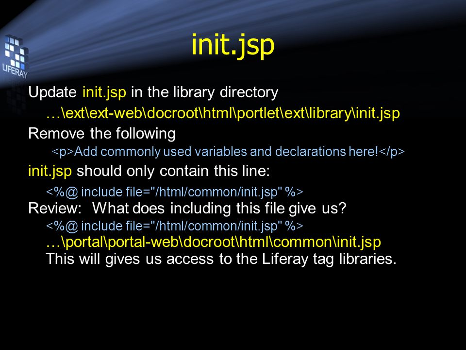 init.jsp Update init.jsp in the library directory …\ext\ext-web\docroot\html\portlet\ext\library\init.jsp Remove the following Add commonly used varia
