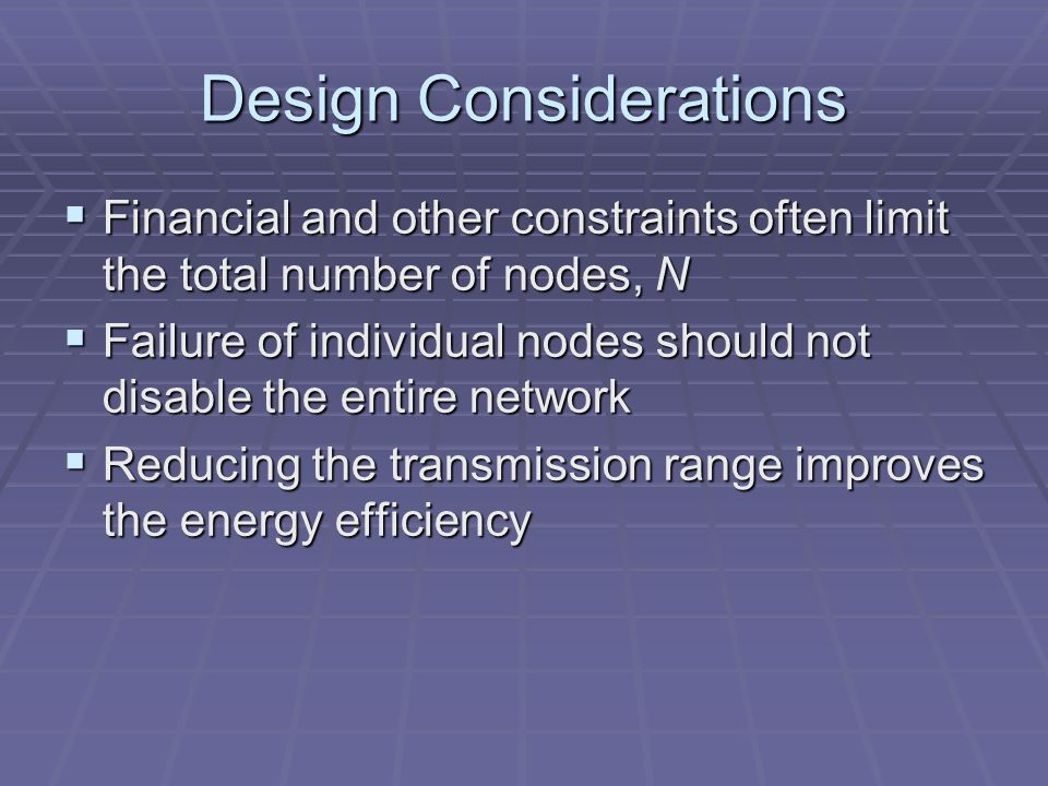 Design Considerations Financial and other constraints often limit the total number of nodes, N Financial and other constraints often limit the total number of nodes, N Failure of individual nodes should not disable the entire network Failure of individual nodes should not disable the entire network Reducing the transmission range improves the energy efficiency Reducing the transmission range improves the energy efficiency