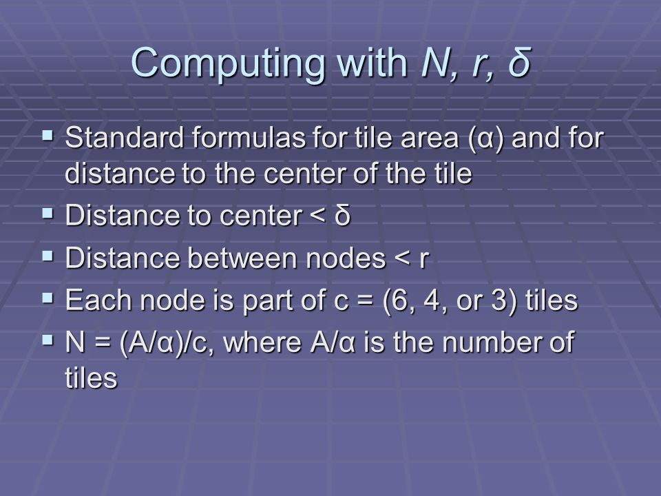 Computing with N, r, δ Standard formulas for tile area (α) and for distance to the center of the tile Standard formulas for tile area (α) and for distance to the center of the tile Distance to center < δ Distance to center < δ Distance between nodes < r Distance between nodes < r Each node is part of c = (6, 4, or 3) tiles Each node is part of c = (6, 4, or 3) tiles N = (A/α)/c, where A/α is the number of tiles N = (A/α)/c, where A/α is the number of tiles