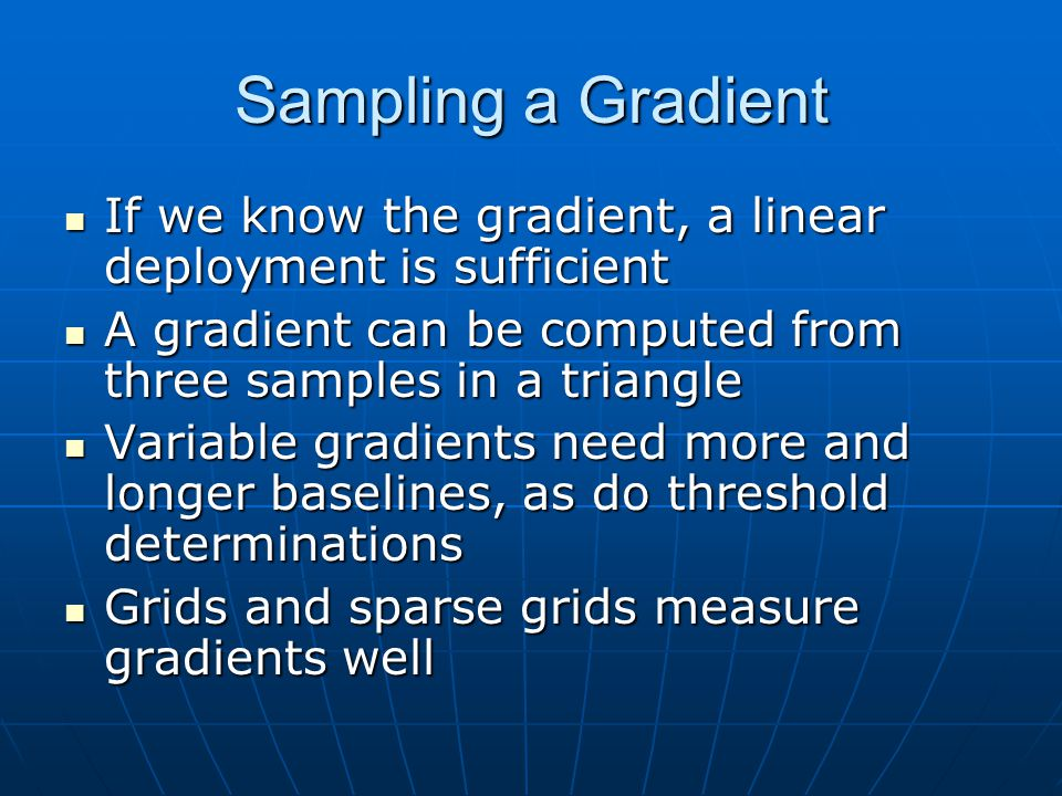 Sampling a Gradient If we know the gradient, a linear deployment is sufficient If we know the gradient, a linear deployment is sufficient A gradient can be computed from three samples in a triangle A gradient can be computed from three samples in a triangle Variable gradients need more and longer baselines, as do threshold determinations Variable gradients need more and longer baselines, as do threshold determinations Grids and sparse grids measure gradients well Grids and sparse grids measure gradients well