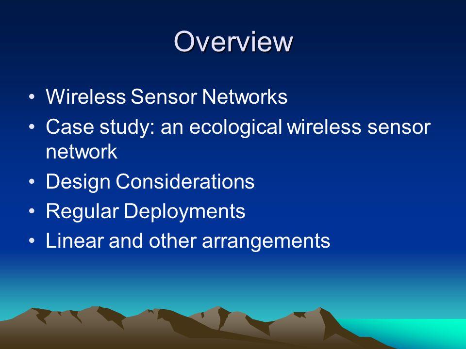Overview Wireless Sensor Networks Case study: an ecological wireless sensor network Design Considerations Regular Deployments Linear and other arrange