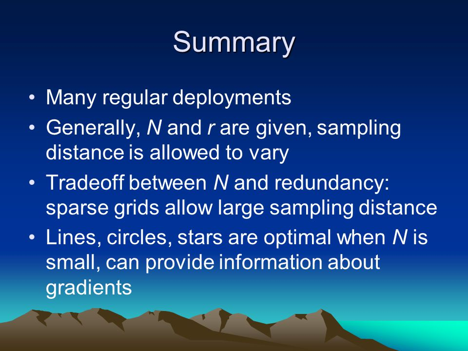 Summary Many regular deployments Generally, N and r are given, sampling distance is allowed to vary Tradeoff between N and redundancy: sparse grids allow large sampling distance Lines, circles, stars are optimal when N is small, can provide information about gradients