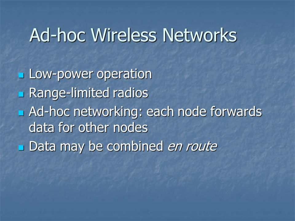 Ad-hoc Wireless Networks Low-power operation Low-power operation Range-limited radios Range-limited radios Ad-hoc networking: each node forwards data