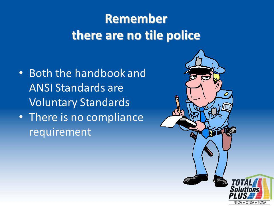 Both the handbook and ANSI Standards are Voluntary Standards There is no compliance requirement Remember there are no tile police