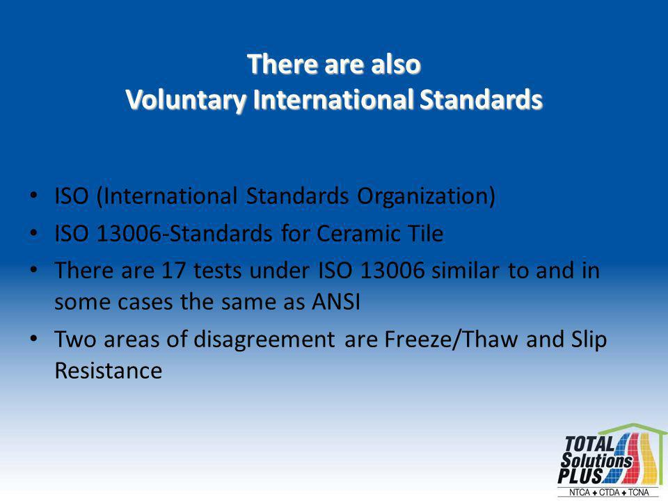 There are also Voluntary International Standards ISO (International Standards Organization) ISO 13006-Standards for Ceramic Tile There are 17 tests under ISO 13006 similar to and in some cases the same as ANSI Two areas of disagreement are Freeze/Thaw and Slip Resistance