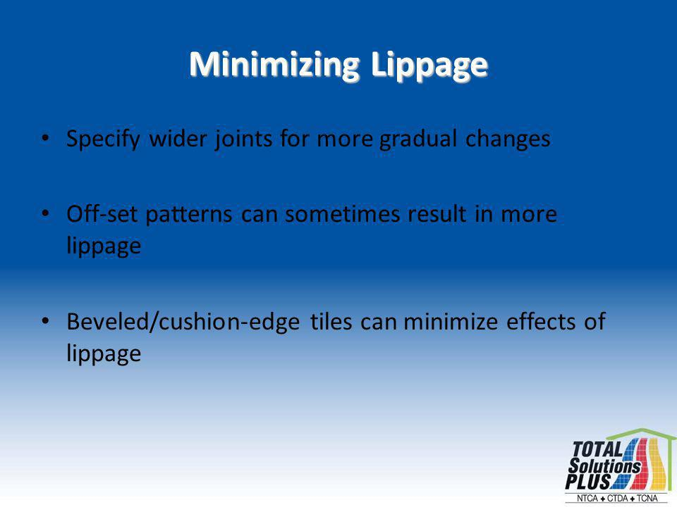 Minimizing Lippage Specify wider joints for more gradual changes Off-set patterns can sometimes result in more lippage Beveled/cushion-edge tiles can minimize effects of lippage