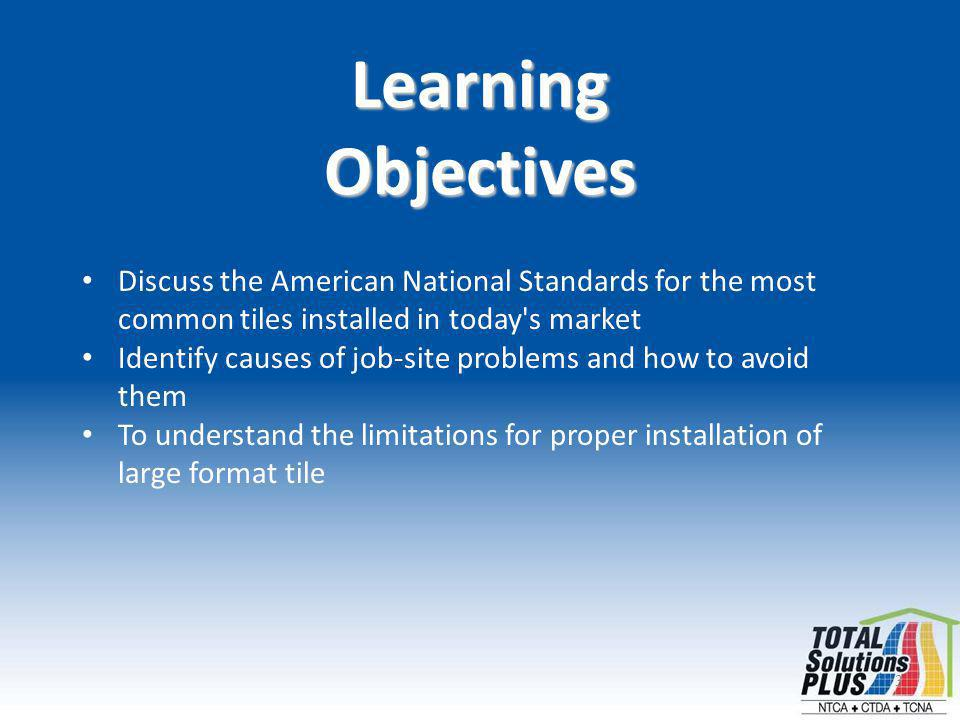 3 LearningObjectives Discuss the American National Standards for the most common tiles installed in today s market Identify causes of job-site problems and how to avoid them To understand the limitations for proper installation of large format tile