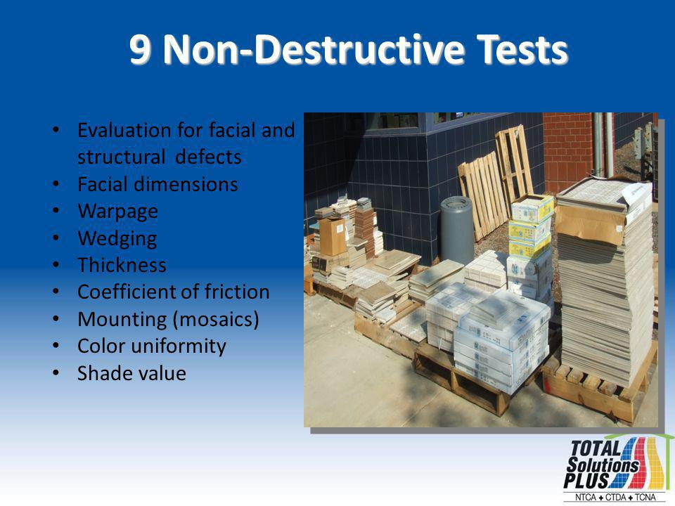 9 Non-Destructive Tests Evaluation for facial and structural defects Facial dimensions Warpage Wedging Thickness Coefficient of friction Mounting (mosaics) Color uniformity Shade value