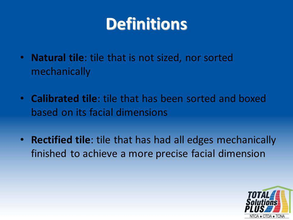 Definitions Natural tile: tile that is not sized, nor sorted mechanically Calibrated tile: tile that has been sorted and boxed based on its facial dimensions Rectified tile: tile that has had all edges mechanically finished to achieve a more precise facial dimension