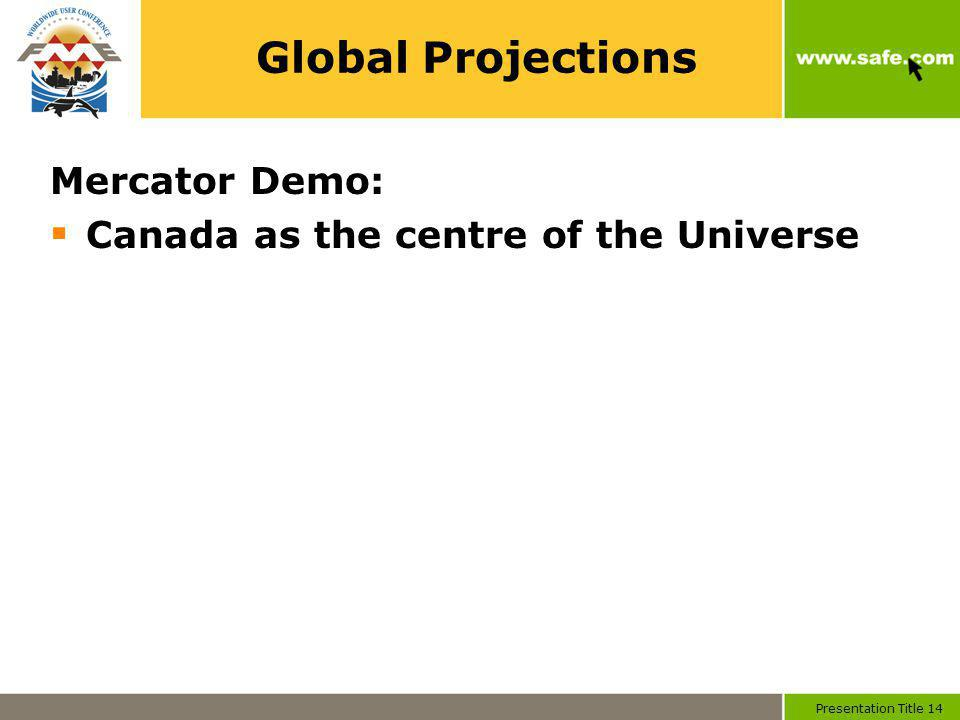 Presentation Title 14 Global Projections Mercator Demo: Canada as the centre of the Universe