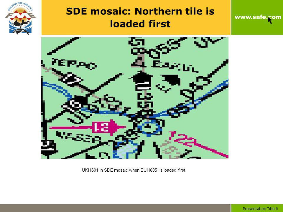 Presentation Title 6 SDE mosaic: Northern tile is loaded first UKH601 in SDE mosaic when EUH805 is loaded first