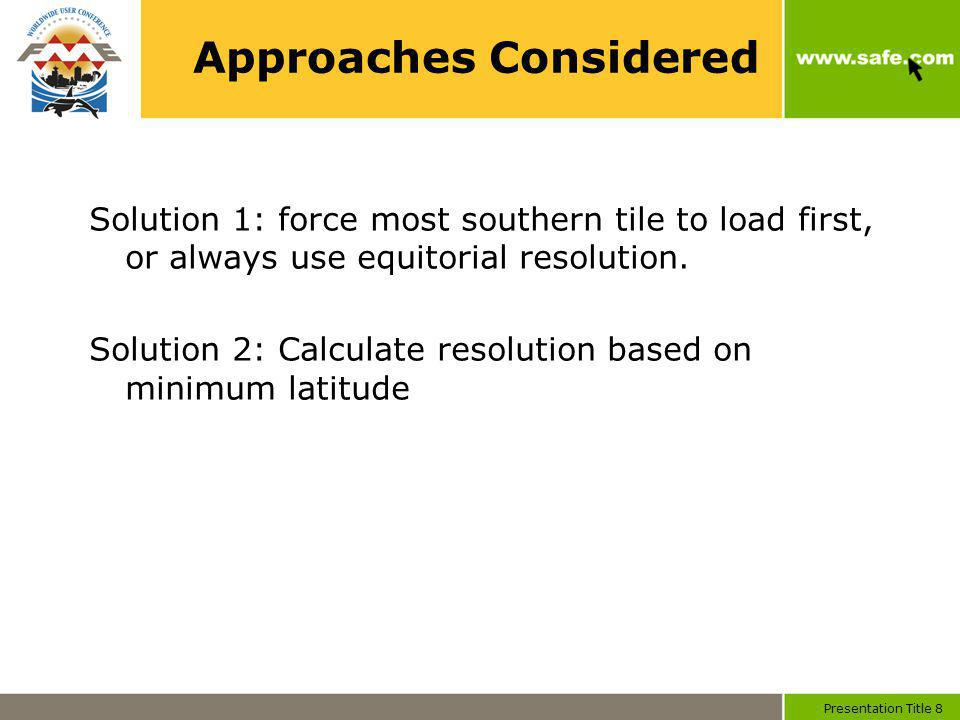 Presentation Title 8 Approaches Considered Solution 1: force most southern tile to load first, or always use equitorial resolution.