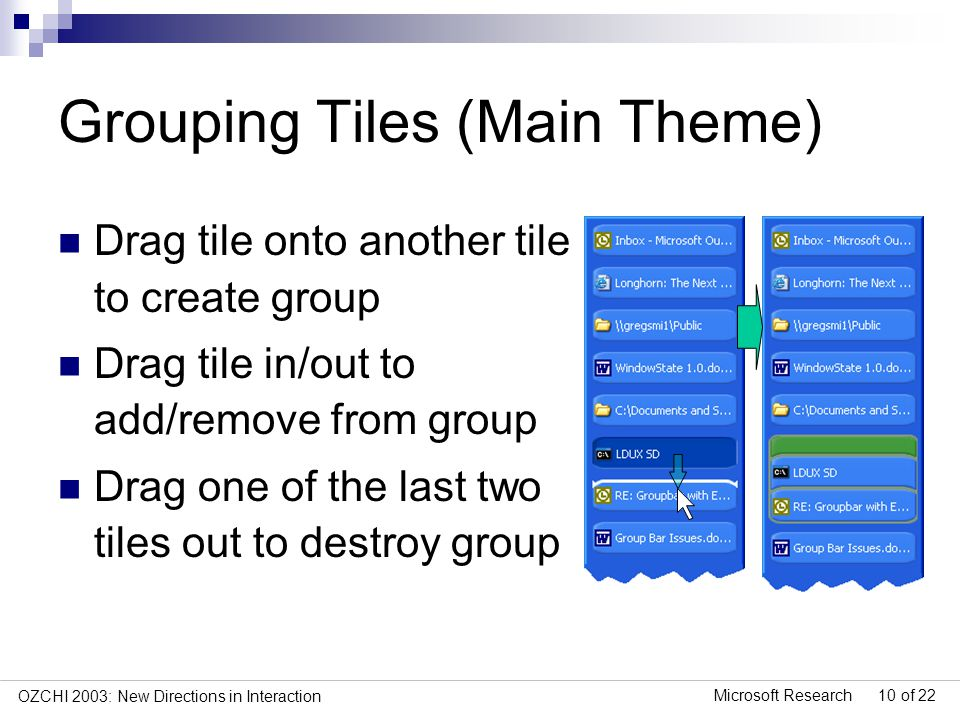 Microsoft Research 10 of 22 OZCHI 2003: New Directions in Interaction Grouping Tiles (Main Theme) Drag tile onto another tile to create group Drag tile in/out to add/remove from group Drag one of the last two tiles out to destroy group