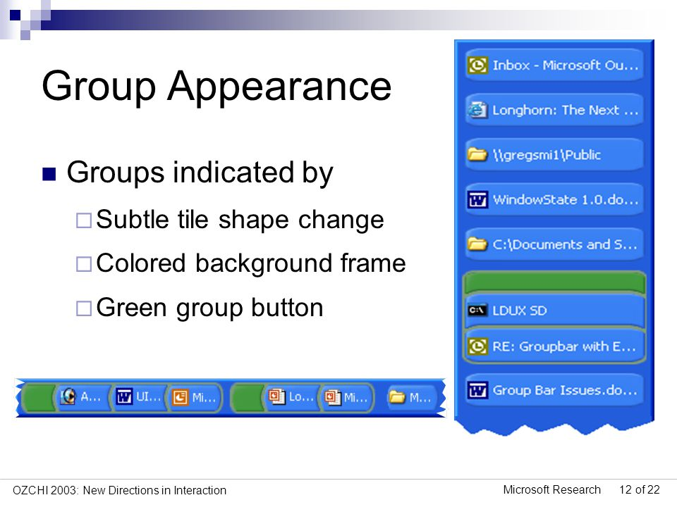 Microsoft Research 12 of 22 OZCHI 2003: New Directions in Interaction Group Appearance Groups indicated by Subtle tile shape change Colored background frame Green group button