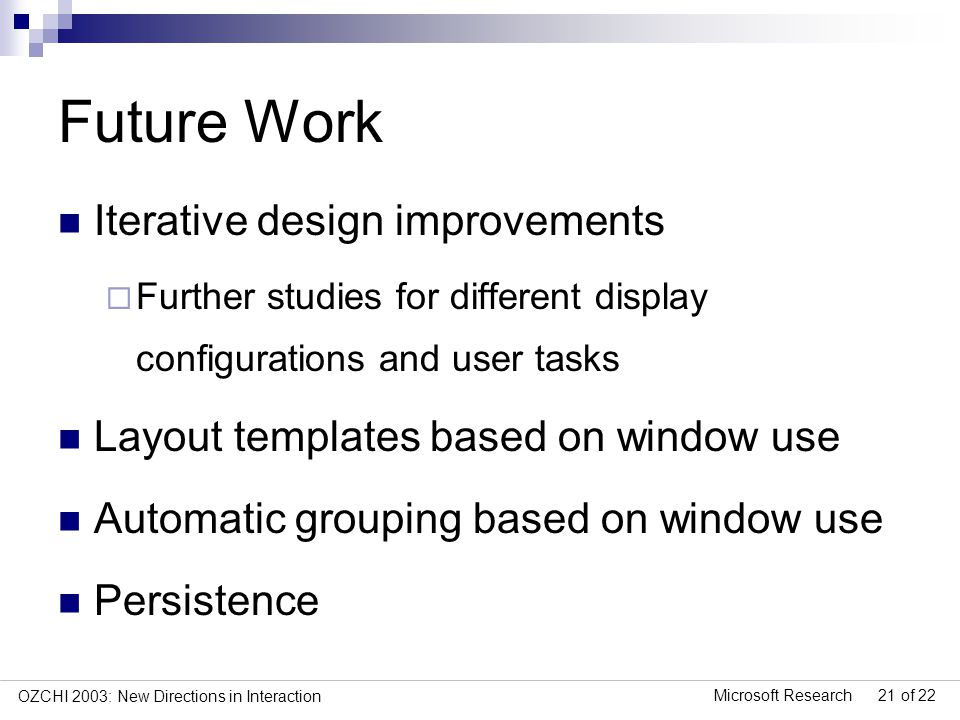 Microsoft Research 21 of 22 OZCHI 2003: New Directions in Interaction Future Work Iterative design improvements Further studies for different display configurations and user tasks Layout templates based on window use Automatic grouping based on window use Persistence