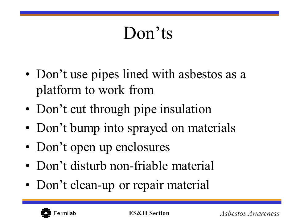 ES&H Section Asbestos Awareness Donts Dont use pipes lined with asbestos as a platform to work from Dont cut through pipe insulation Dont bump into sp