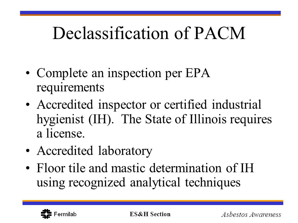 ES&H Section Asbestos Awareness Declassification of PACM Complete an inspection per EPA requirements Accredited inspector or certified industrial hygi