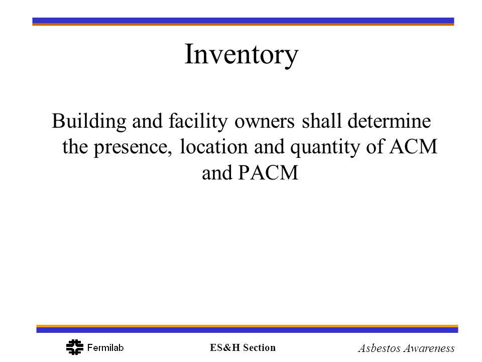 ES&H Section Asbestos Awareness Inventory Building and facility owners shall determine the presence, location and quantity of ACM and PACM