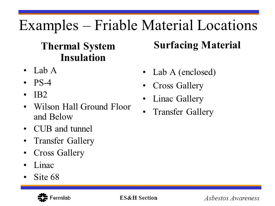 ES&H Section Asbestos Awareness Examples – Friable Material Locations Thermal System Insulation Lab A PS-4 IB2 Wilson Hall Ground Floor and Below CUB