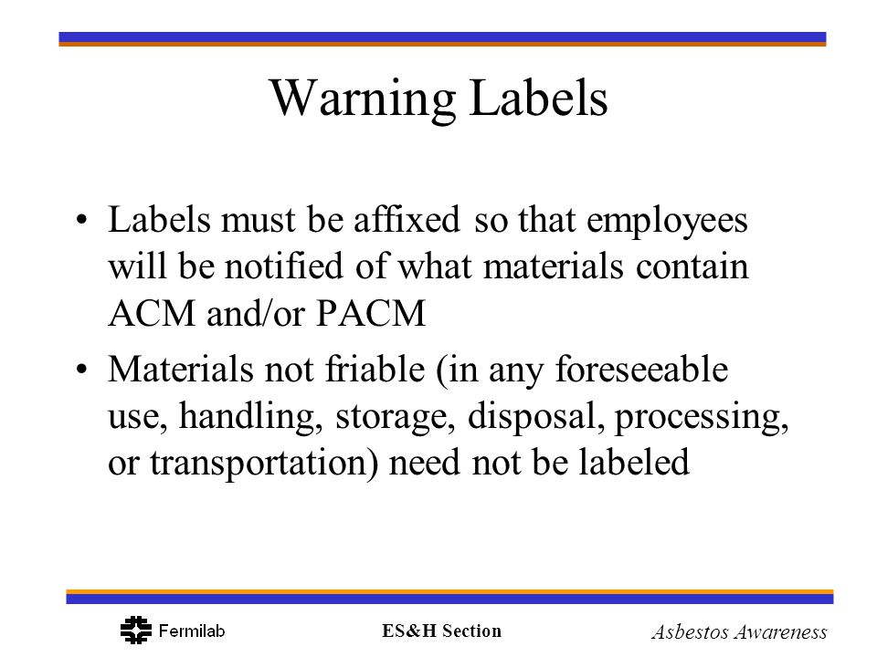 ES&H Section Asbestos Awareness Warning Labels Labels must be affixed so that employees will be notified of what materials contain ACM and/or PACM Mat