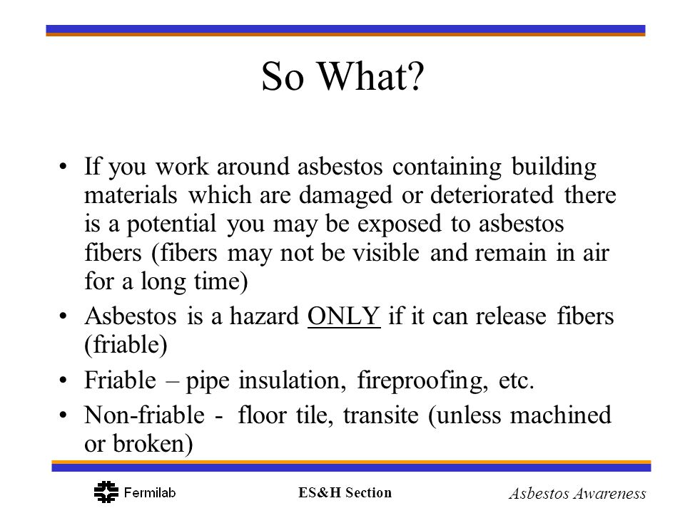 ES&H Section Asbestos Awareness Damage or Deterioration Water leaks, cutting or bumping, strong air currents, age Evidence –Debris –Ripped or cracked –Delamination Report to ES&H Group immediately