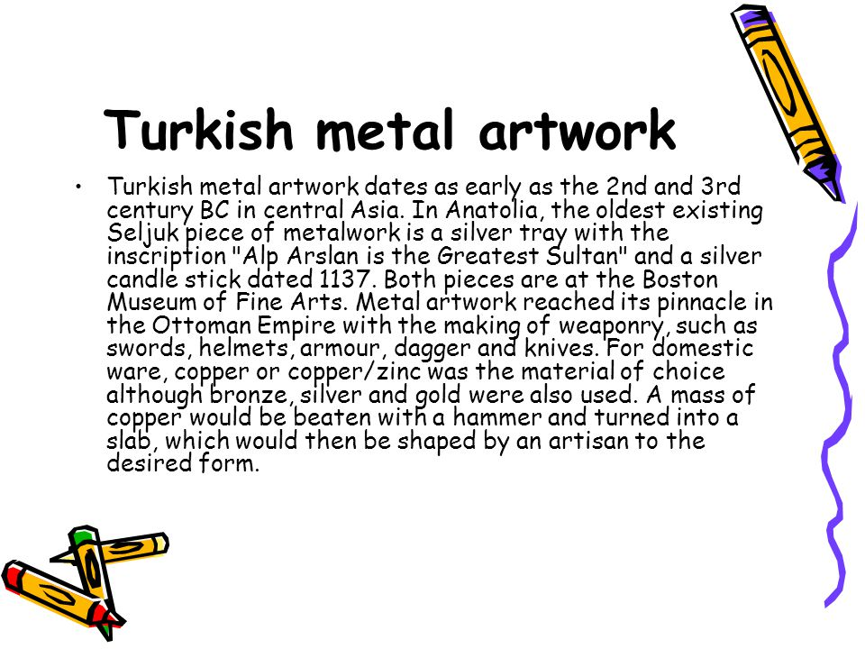 Turkish metal artwork Turkish metal artwork dates as early as the 2nd and 3rd century BC in central Asia.