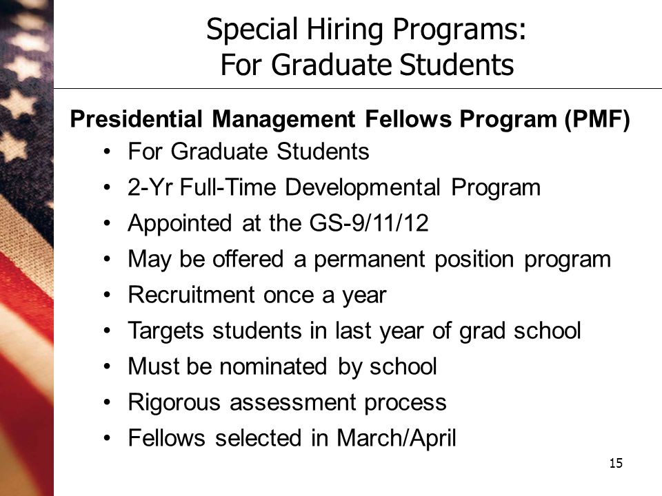 15 Special Hiring Programs: For Graduate Students Presidential Management Fellows Program (PMF) For Graduate Students 2-Yr Full-Time Developmental Program Appointed at the GS-9/11/12 May be offered a permanent position program Recruitment once a year Targets students in last year of grad school Must be nominated by school Rigorous assessment process Fellows selected in March/April