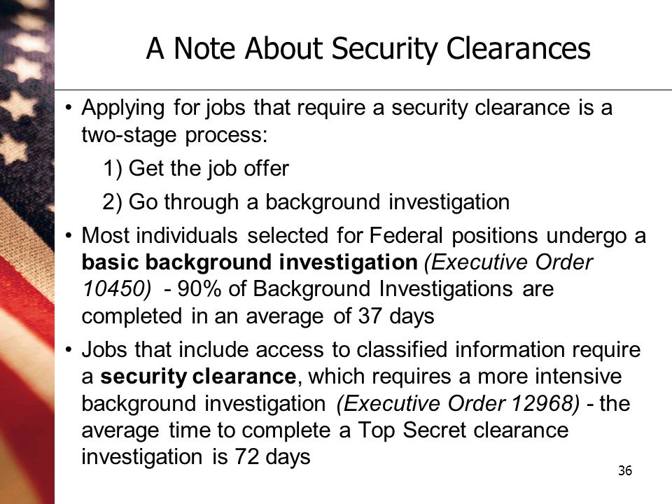 36 A Note About Security Clearances Applying for jobs that require a security clearance is a two-stage process: 1) Get the job offer 2) Go through a background investigation Most individuals selected for Federal positions undergo a basic background investigation (Executive Order 10450) - 90% of Background Investigations are completed in an average of 37 days Jobs that include access to classified information require a security clearance, which requires a more intensive background investigation (Executive Order 12968) - the average time to complete a Top Secret clearance investigation is 72 days