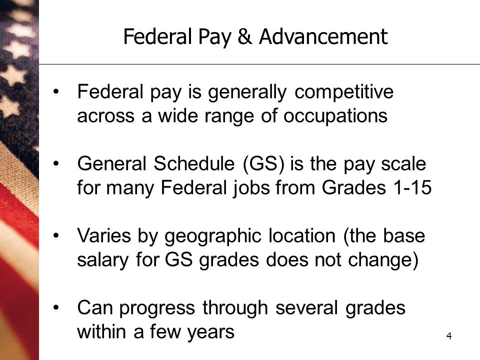 4 Federal Pay & Advancement Federal pay is generally competitive across a wide range of occupations General Schedule (GS) is the pay scale for many Federal jobs from Grades 1-15 Varies by geographic location (the base salary for GS grades does not change) Can progress through several grades within a few years