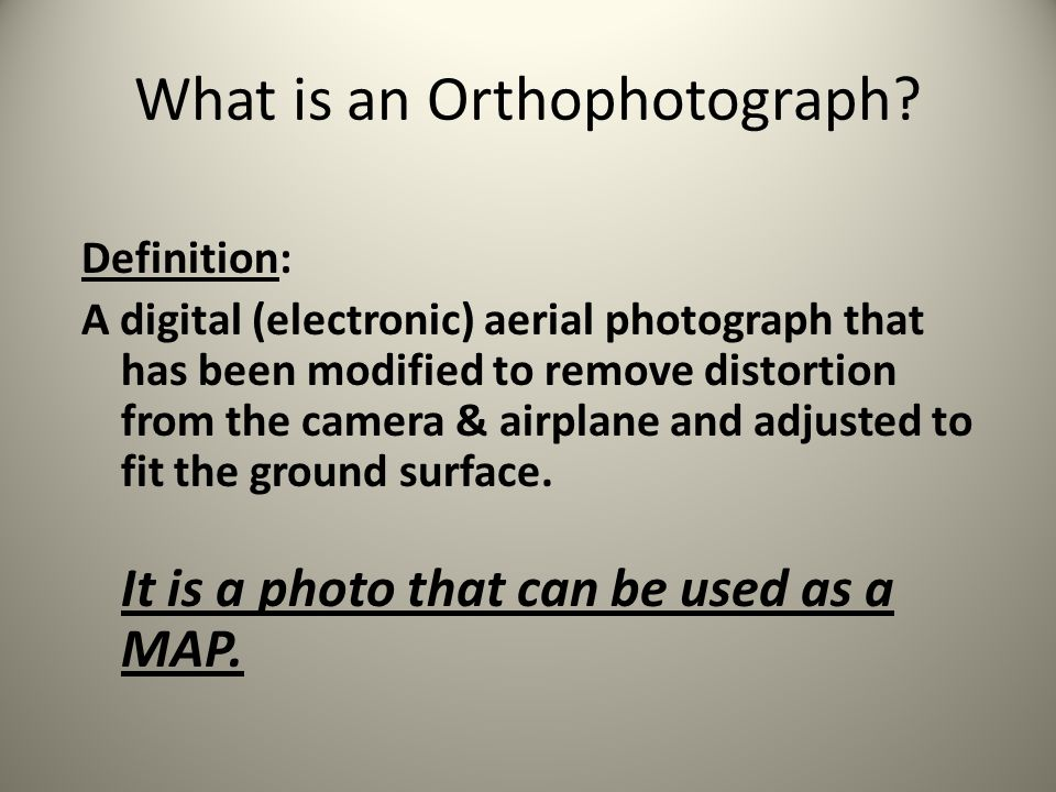 Definition: A digital (electronic) aerial photograph that has been modified to remove distortion from the camera & airplane and adjusted to fit the gr