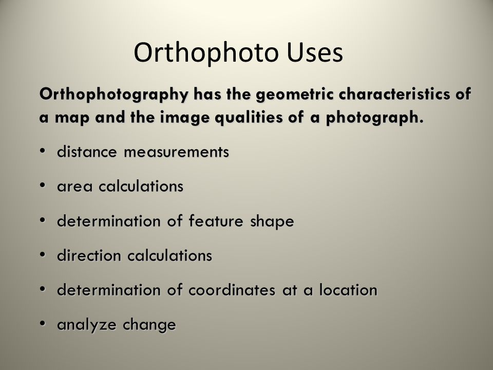 Orthophotography has the geometric characteristics of a map and the image qualities of a photograph. distance measurements distance measurements area