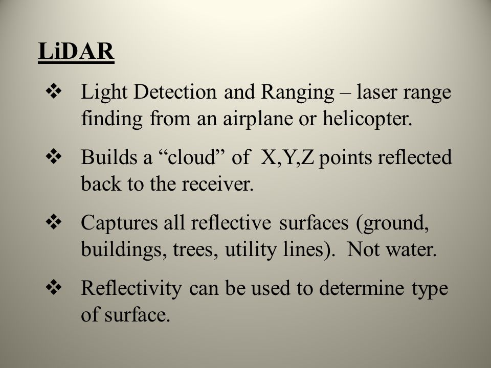 LiDAR Light Detection and Ranging – laser range finding from an airplane or helicopter. Builds a cloud of X,Y,Z points reflected back to the receiver.