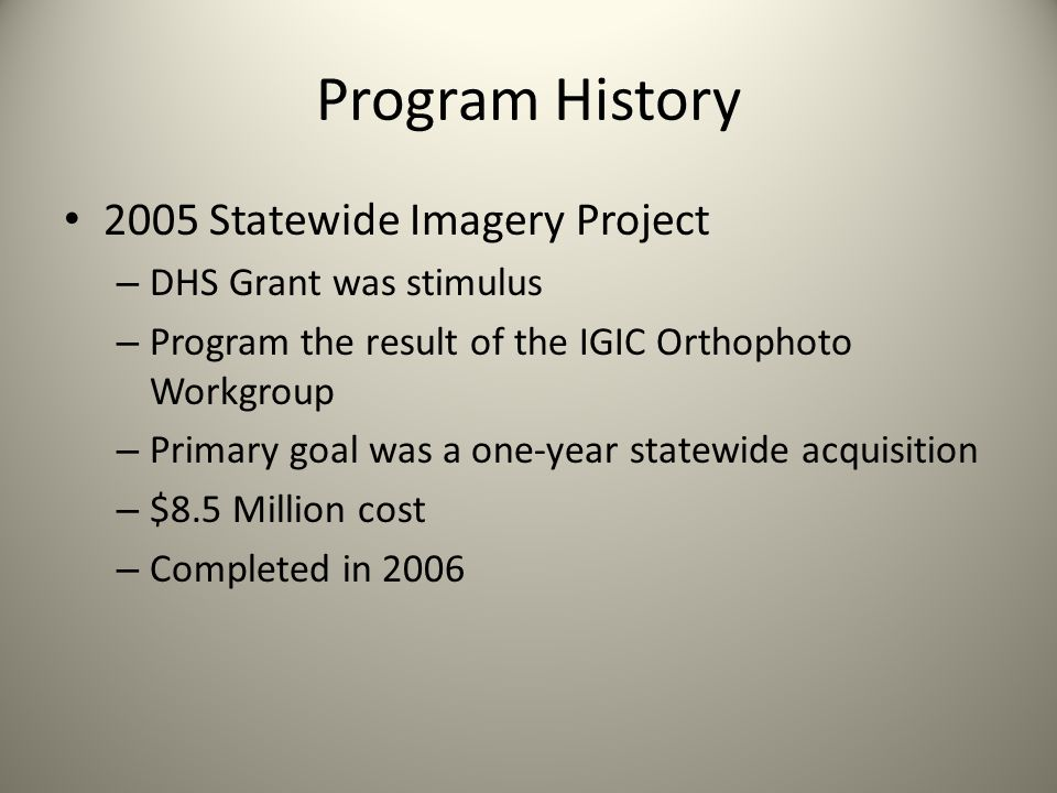 Program History 2005 Statewide Imagery Project – DHS Grant was stimulus – Program the result of the IGIC Orthophoto Workgroup – Primary goal was a one