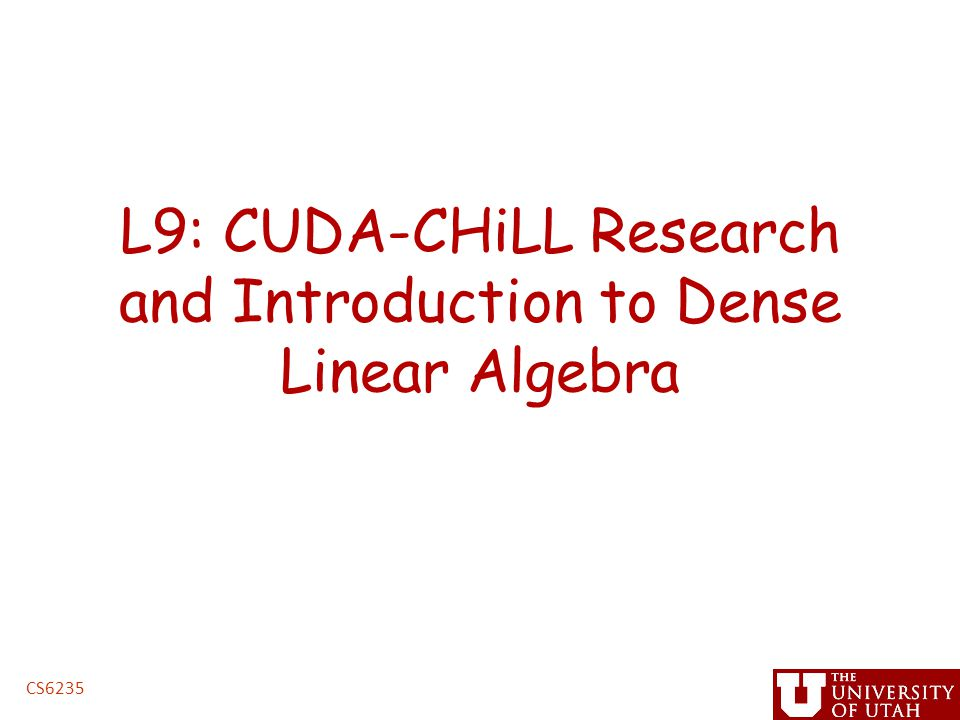 L9: CUDA-CHiLL Research and Introduction to Dense Linear Algebra CS6235