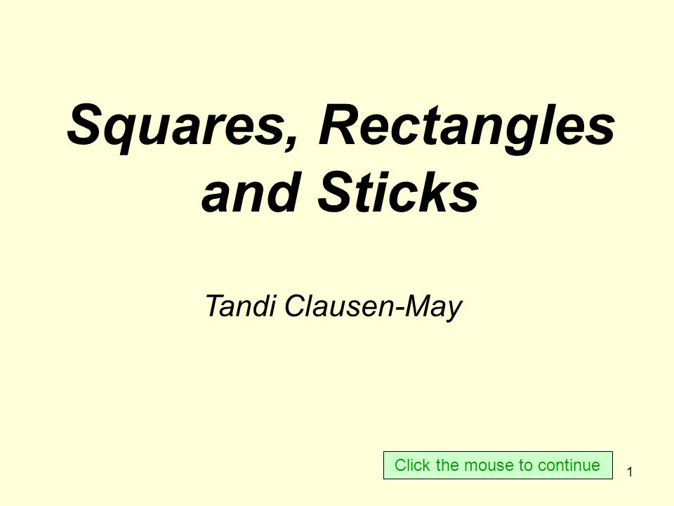 1 Squares, Rectangles and Sticks Tandi Clausen-May Click the mouse to continue