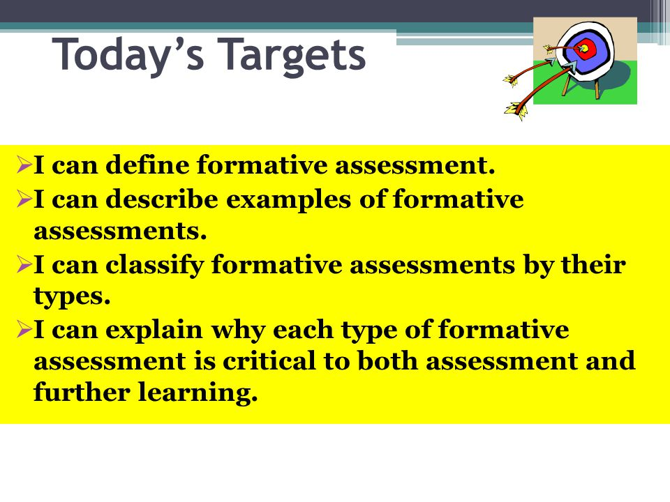 Todays Targets I can define formative assessment. I can describe examples of formative assessments. I can classify formative assessments by their type