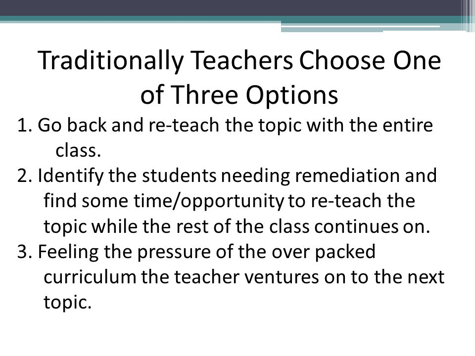 Traditionally Teachers Choose One of Three Options 1. Go back and re-teach the topic with the entire class. 2. Identify the students needing remediati