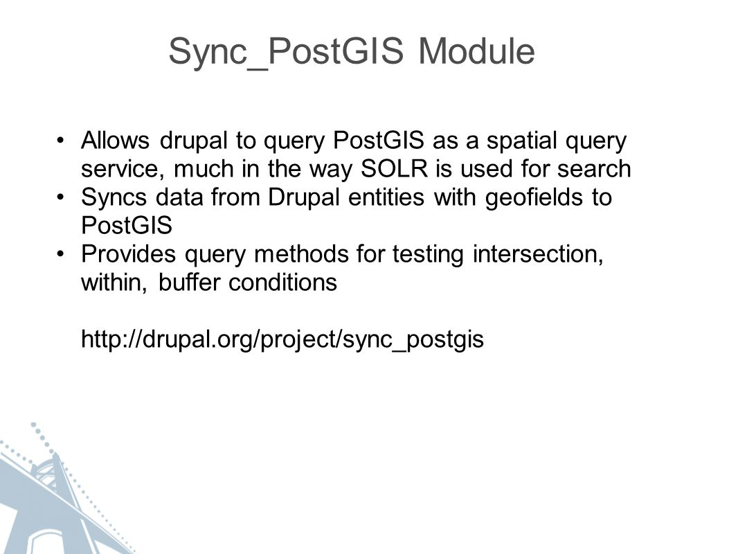 Sync_PostGIS Module Allows drupal to query PostGIS as a spatial query service, much in the way SOLR is used for search Syncs data from Drupal entities with geofields to PostGIS Provides query methods for testing intersection, within, buffer conditions http://drupal.org/project/sync_postgis