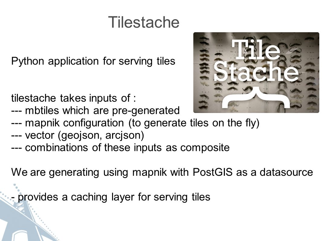 Tilestache Python application for serving tiles tilestache takes inputs of : --- mbtiles which are pre-generated --- mapnik configuration (to generate tiles on the fly) --- vector (geojson, arcjson) --- combinations of these inputs as composite We are generating using mapnik with PostGIS as a datasource - provides a caching layer for serving tiles