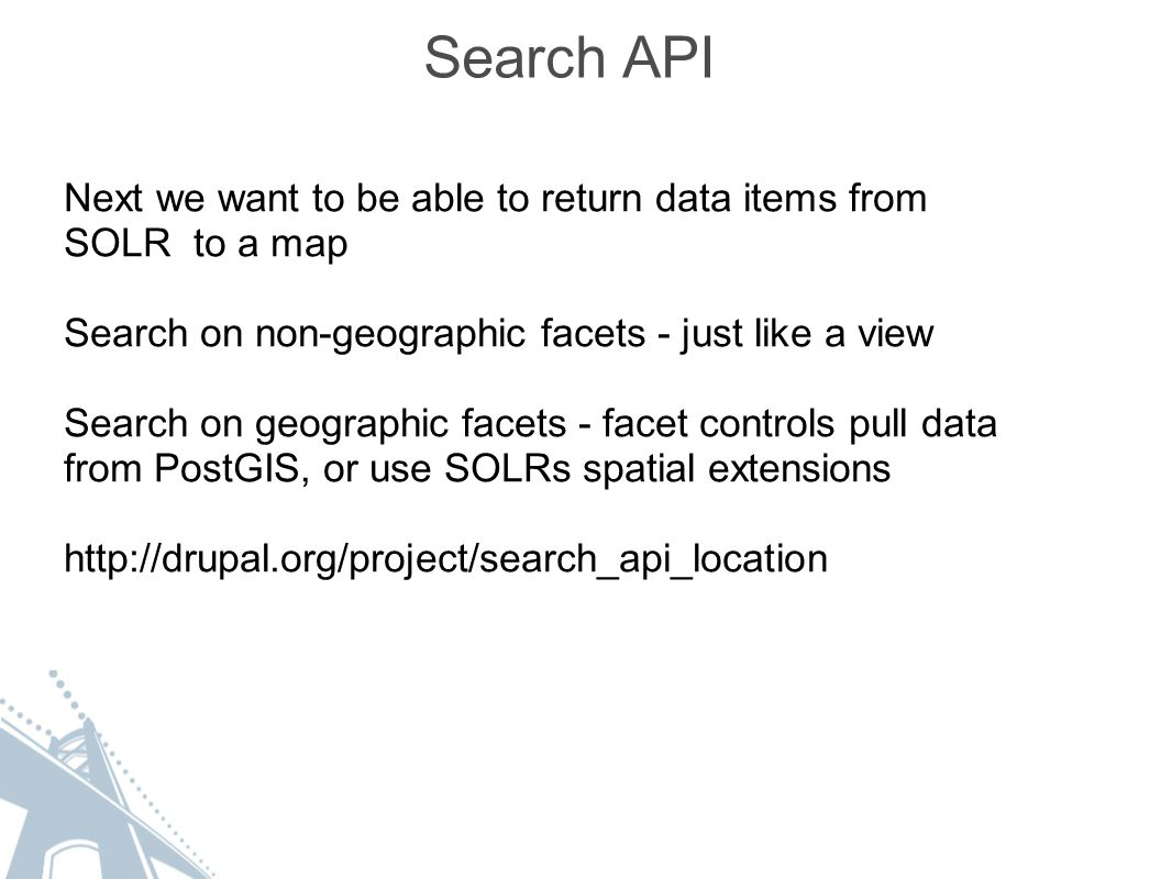 Search API Next we want to be able to return data items from SOLR to a map Search on non-geographic facets - just like a view Search on geographic facets - facet controls pull data from PostGIS, or use SOLRs spatial extensions http://drupal.org/project/search_api_location