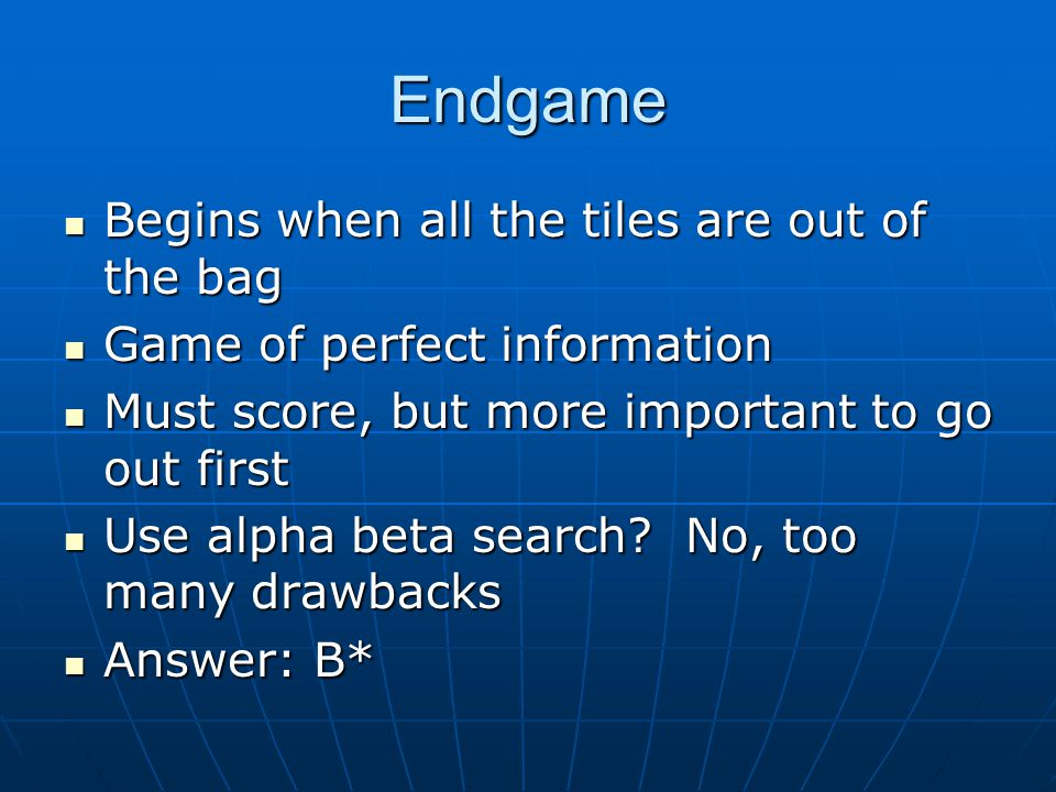 Endgame Begins when all the tiles are out of the bag Begins when all the tiles are out of the bag Game of perfect information Game of perfect information Must score, but more important to go out first Must score, but more important to go out first Use alpha beta search.