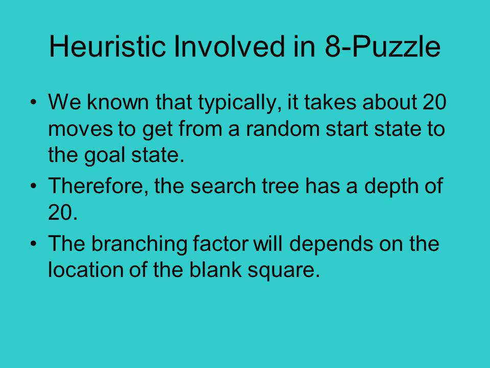 Heuristic Involved in 8-Puzzle We known that typically, it takes about 20 moves to get from a random start state to the goal state.