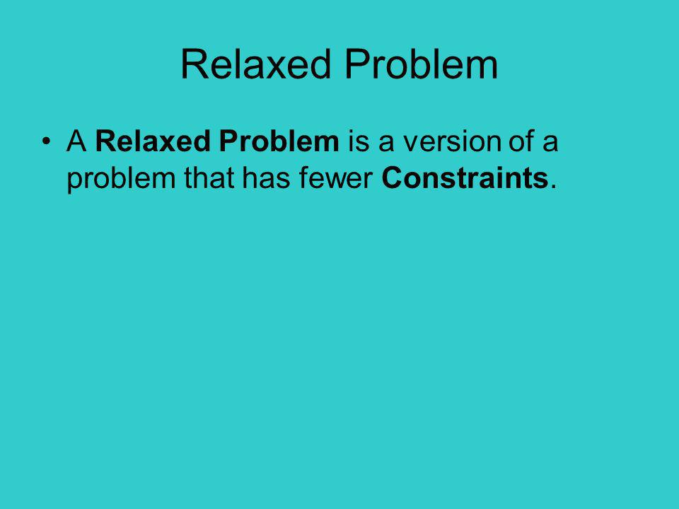 Relaxed Problem A Relaxed Problem is a version of a problem that has fewer Constraints.